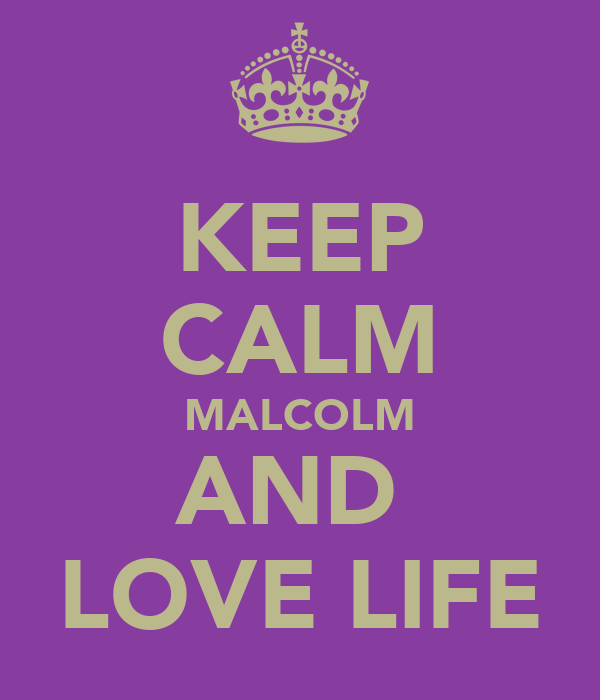 KEEP CALM MALCOLM AND  LOVE LIFE