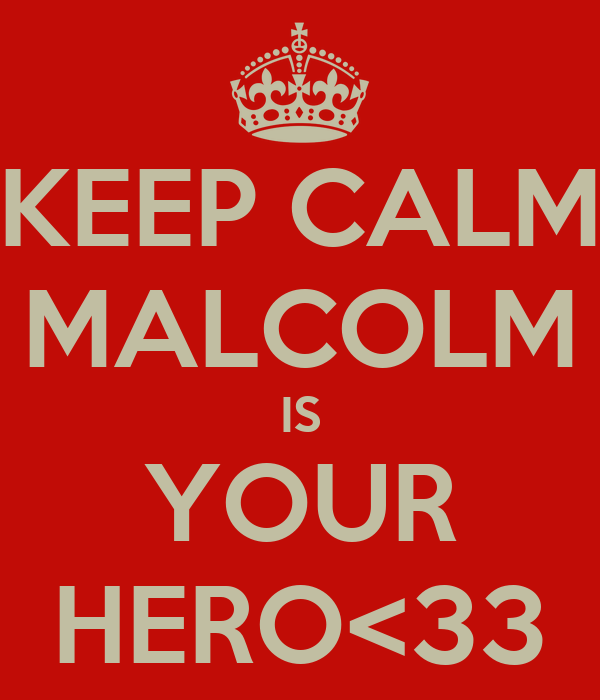 KEEP CALM MALCOLM IS YOUR HERO<33