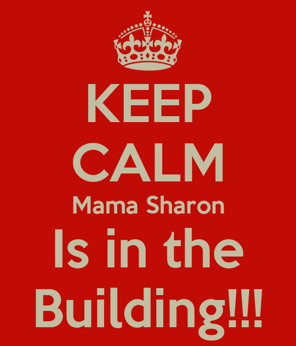 KEEP CALM Mama Sharon Is in the Building!!!