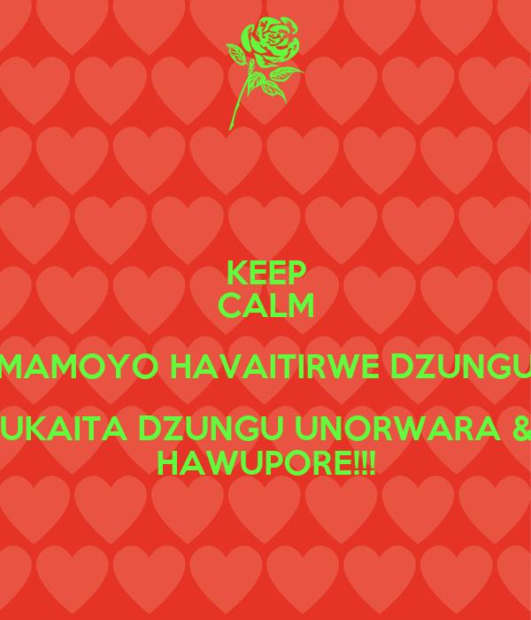 KEEP CALM MAMOYO HAVAITIRWE DZUNGU UKAITA DZUNGU UNORWARA & HAWUPORE!!!