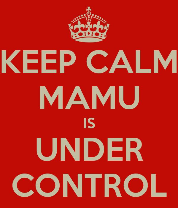 KEEP CALM MAMU IS UNDER CONTROL