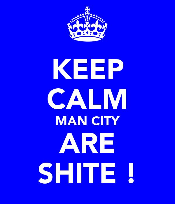 KEEP CALM MAN CITY ARE SHITE !
