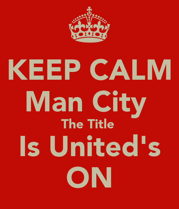 KEEP CALM Man City  The Title  Is United's ON