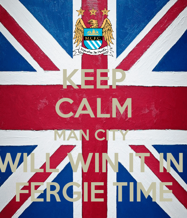 KEEP CALM MAN CITY  WILL WIN IT IN  FERGIE TIME