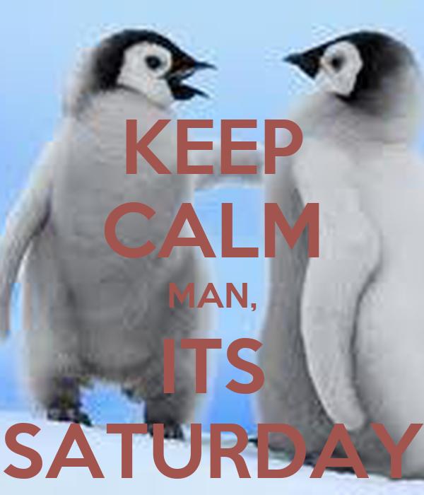 KEEP CALM MAN, ITS SATURDAY