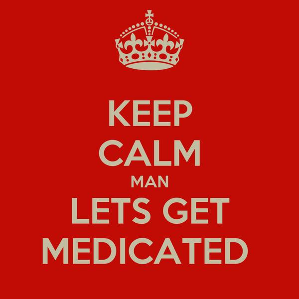 KEEP CALM MAN LETS GET MEDICATED
