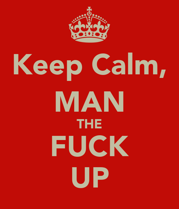 Keep Calm, MAN THE FUCK UP