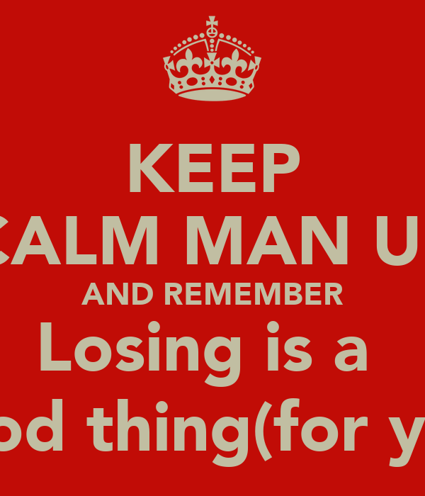 KEEP CALM MAN Uu AND REMEMBER Losing is a  good thing(for you)