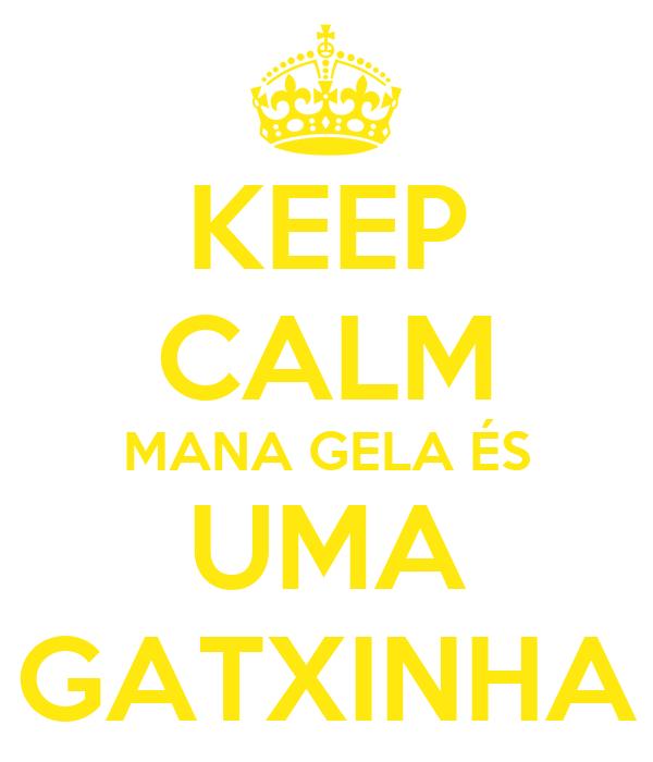 KEEP CALM MANA GELA ÉS UMA GATXINHA