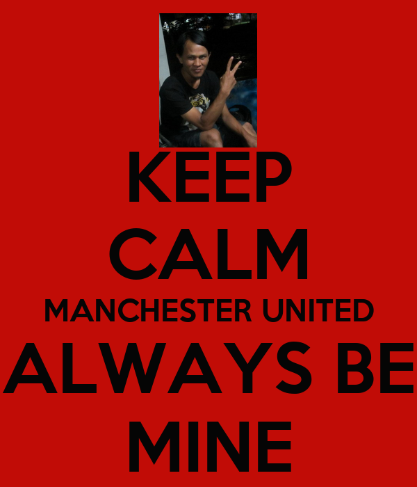 KEEP CALM MANCHESTER UNITED ALWAYS BE MINE
