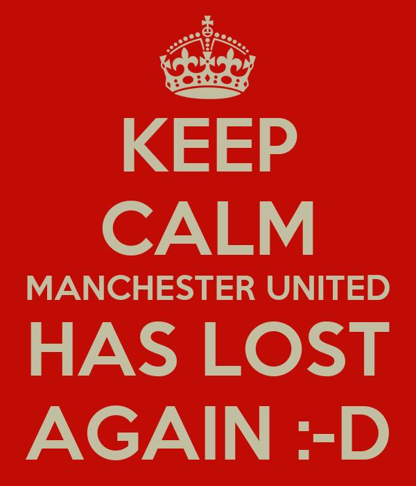 KEEP CALM MANCHESTER UNITED HAS LOST AGAIN :-D