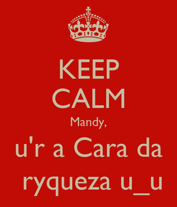 KEEP CALM Mandy, u'r a Cara da  ryqueza u_u