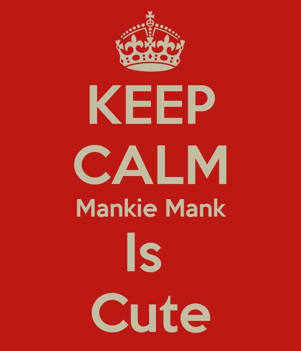 KEEP CALM Mankie Mank Is  Cute