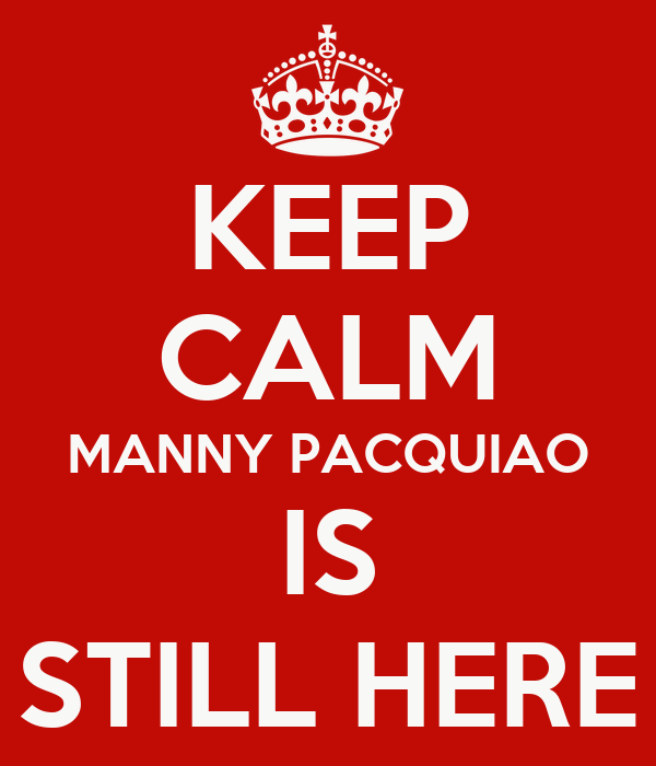 KEEP CALM MANNY PACQUIAO IS STILL HERE