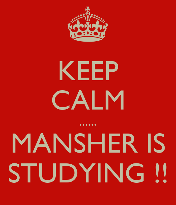 KEEP CALM ...... MANSHER IS STUDYING !!