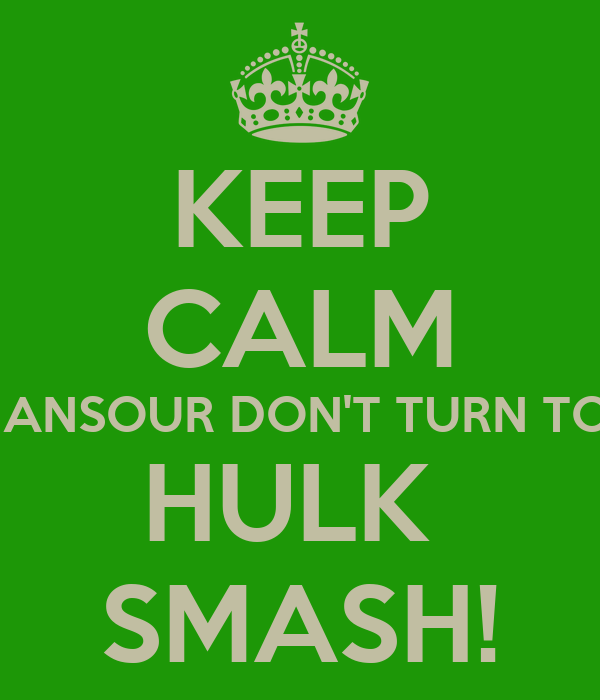 KEEP CALM MANSOUR DON'T TURN TO   HULK  SMASH!
