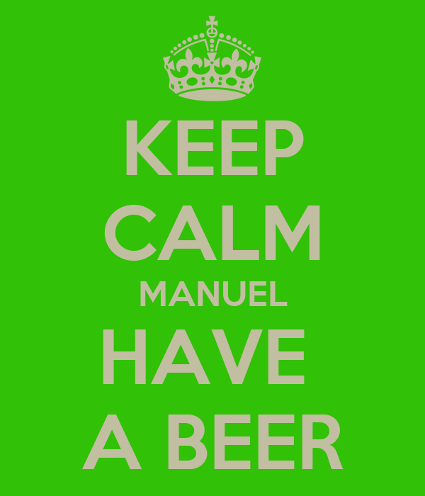 KEEP CALM MANUEL HAVE  A BEER