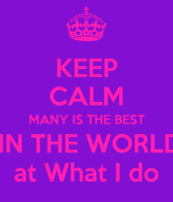KEEP CALM MANY IS THE BEST  IN THE WORLD at What I do