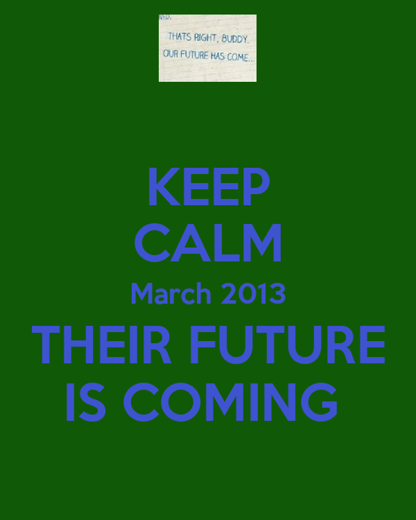 KEEP CALM March 2013 THEIR FUTURE IS COMING