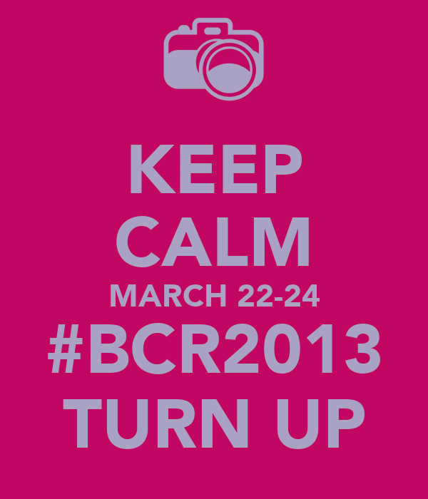 KEEP CALM MARCH 22-24 #BCR2013 TURN UP