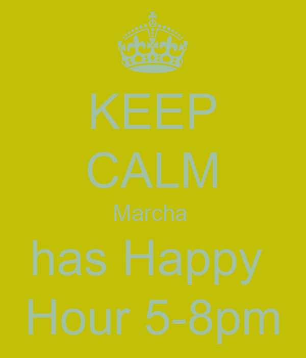 KEEP CALM Marcha  has Happy  Hour 5-8pm