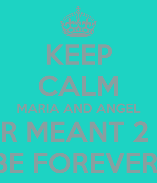 KEEP CALM MARIA AND ANGEL R MEANT 2  BE FOREVER