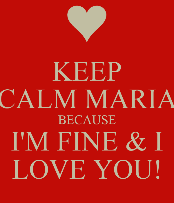 KEEP CALM MARIA BECAUSE I'M FINE & I LOVE YOU!
