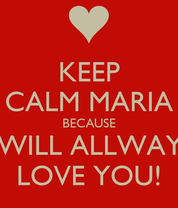 KEEP CALM MARIA BECAUSE I WILL ALLWAYS LOVE YOU!