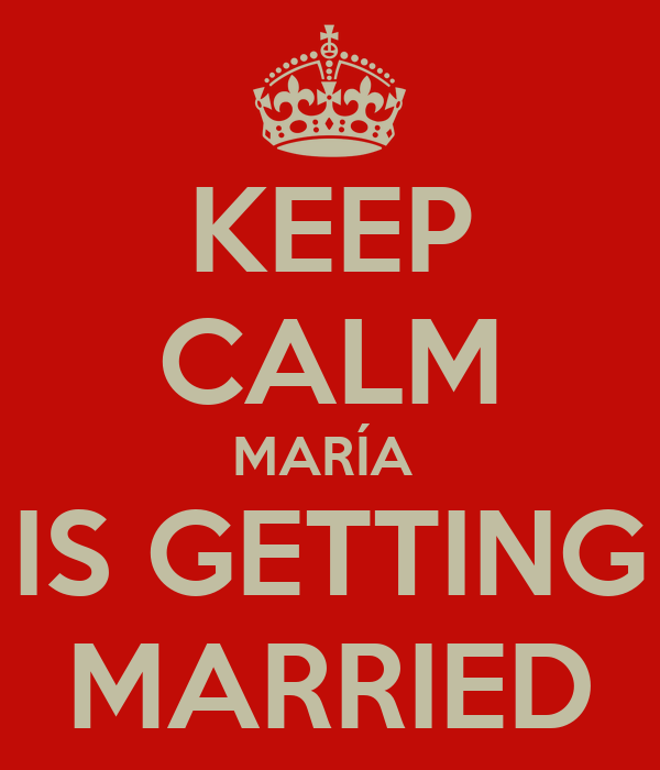 KEEP CALM MARÍA  IS GETTING MARRIED
