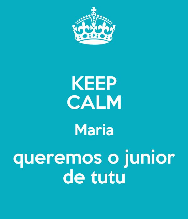 KEEP CALM Maria queremos o junior de tutu
