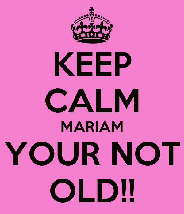 KEEP CALM MARIAM YOUR NOT OLD!!