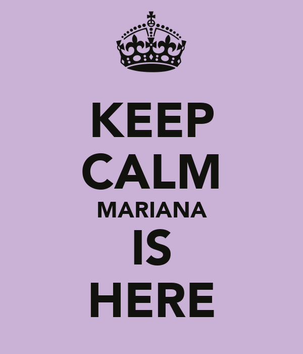 KEEP CALM MARIANA IS HERE