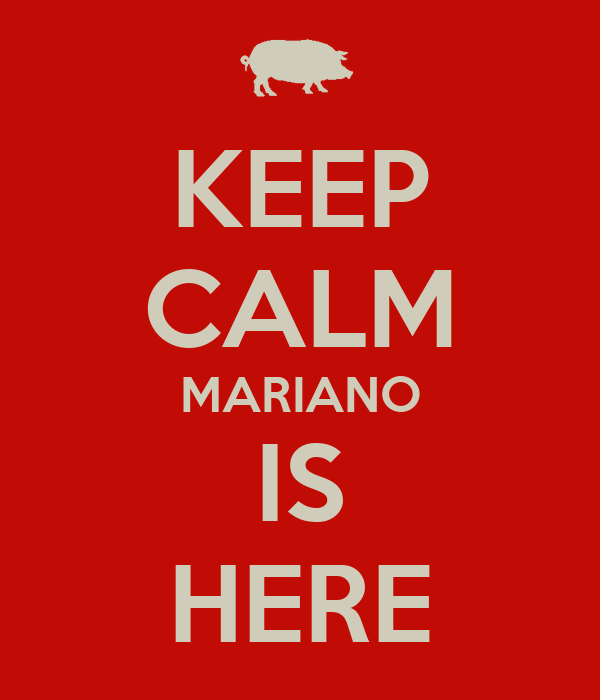 KEEP CALM MARIANO IS HERE