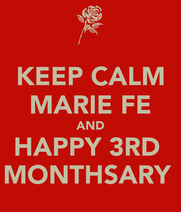 KEEP CALM MARIE FE AND HAPPY 3RD  MONTHSARY