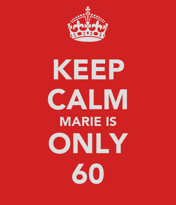 KEEP CALM MARIE IS ONLY 60