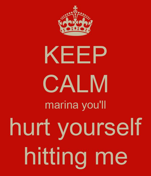 KEEP CALM marina you'll hurt yourself hitting me