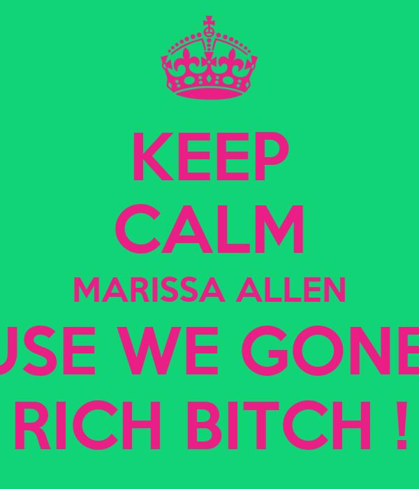 KEEP CALM MARISSA ALLEN CAUSE WE GONE BE  RICH BITCH !