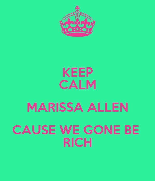 KEEP CALM MARISSA ALLEN CAUSE WE GONE BE  RICH