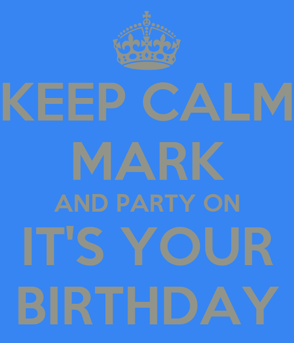 KEEP CALM MARK AND PARTY ON IT'S YOUR BIRTHDAY