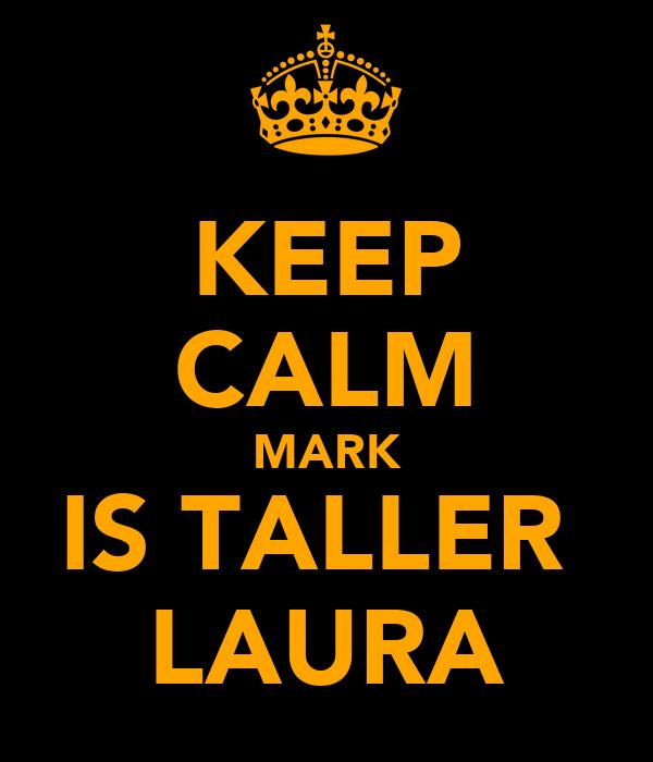 KEEP CALM MARK IS TALLER  LAURA