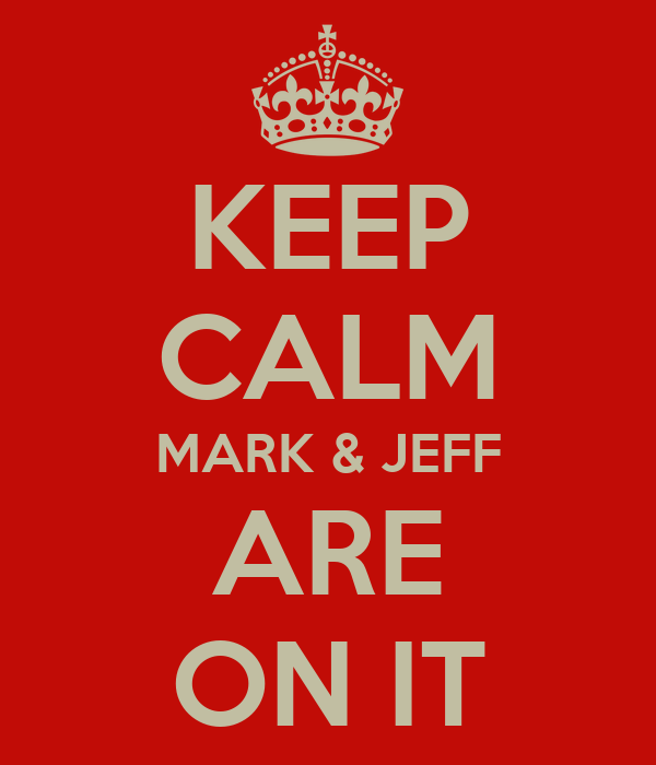 KEEP CALM MARK & JEFF ARE ON IT