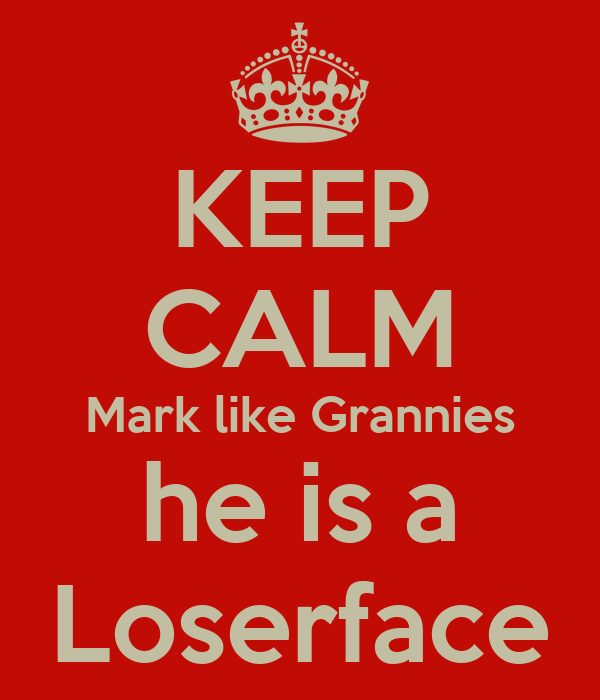 KEEP CALM Mark like Grannies he is a Loserface