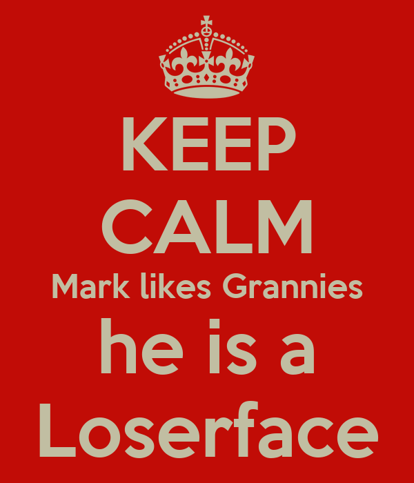 KEEP CALM Mark likes Grannies he is a Loserface