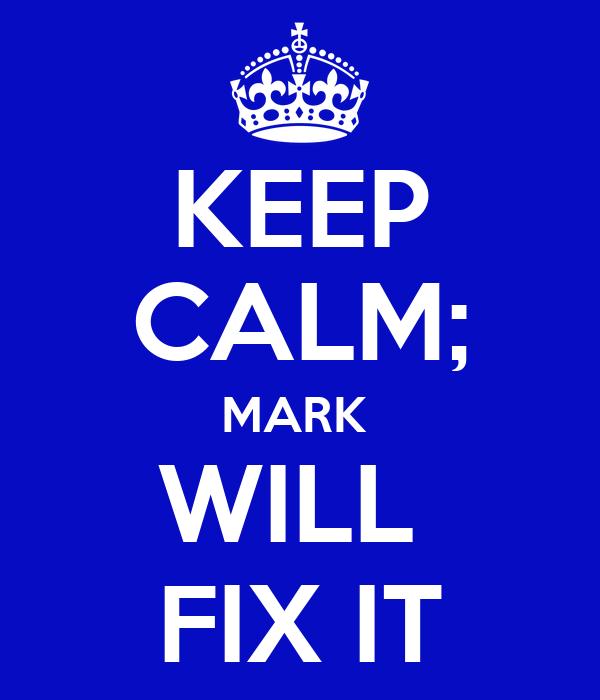 KEEP CALM; MARK  WILL  FIX IT