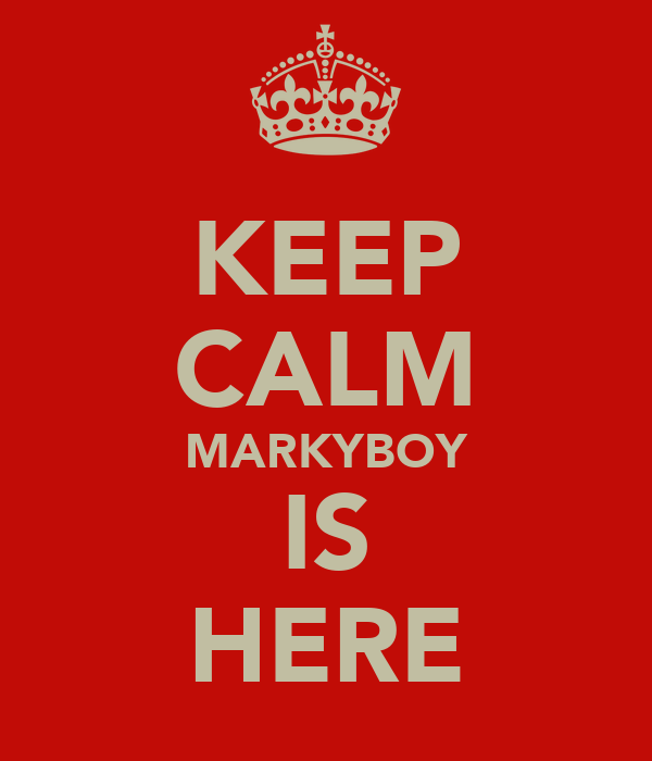 KEEP CALM MARKYBOY IS HERE
