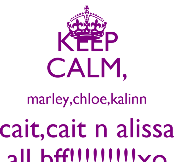 KEEP CALM, marley,chloe,kalinn cait,cait n alissa all bff!!!!!!!!!xo