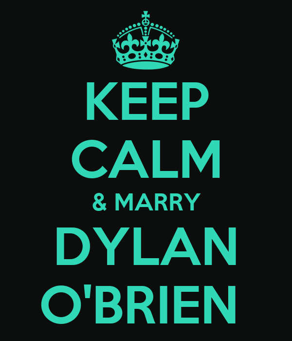 KEEP CALM & MARRY DYLAN O'BRIEN