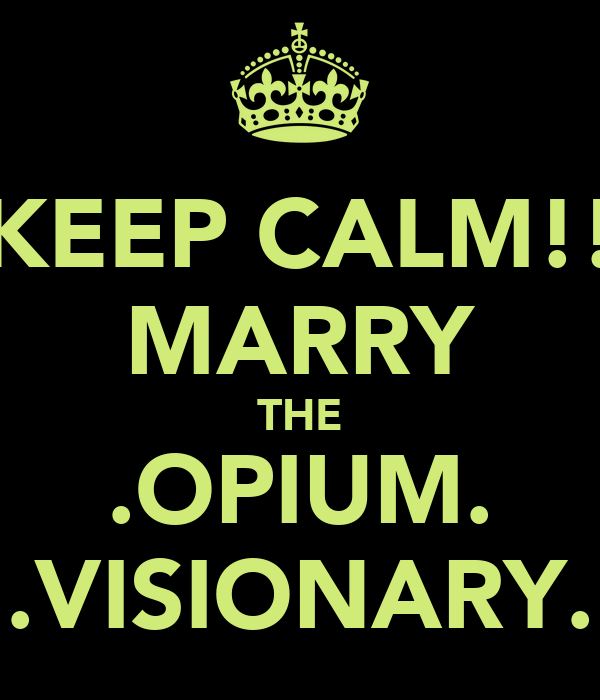 KEEP CALM!! MARRY THE .OPIUM. .VISIONARY.