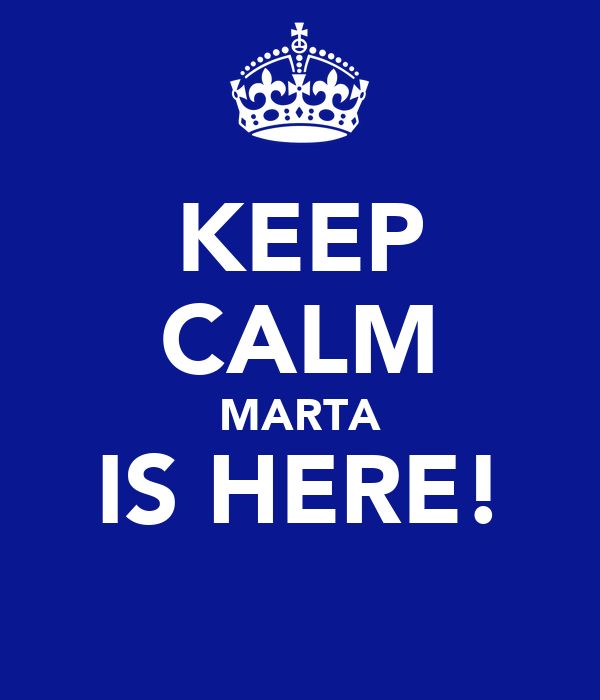 KEEP CALM MARTA IS HERE!