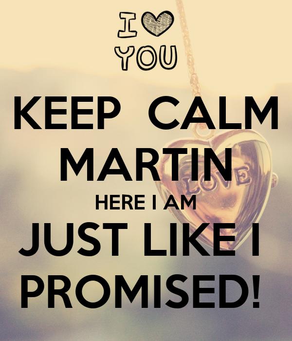 KEEP  CALM MARTIN HERE I AM JUST LIKE I  PROMISED!